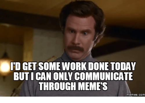 Done With Today Meme: eID GET SOME WORK DONE TODAY  BUT ICAN ONLY COMMUNICATE  THROUGH MEMES  memes. COM