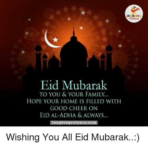Cheering On: Eid Mubarak  TO YOU & YOUR FAMILY.  HOPE YOUR HOME IS FILLED WITH  GOOD CHEER ON  EID AL-ADHA & ALWAYS  a u  Colours. COm Wishing You All Eid Mubarak..:)
