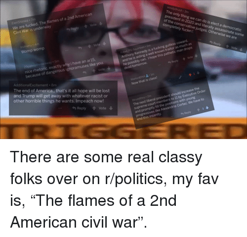 America, Fucking, and Politics: EienShinwa 7m  We are fucked. The flames of a 2nd American  Civil War is underway  windydruid 3m  The only thing we can do is elect a democratic  president in 2020 and literally assassinate some  Reply Vote  of the conservative judges. Otherwise we are  completely fucked  iru  Womp womp  .. 勺Reply Vote ↓  Rated PG-Squirteen 2m  Anthony Kennedy is a fucking gutless coward.  and he is aiding a well-known traitor as much as  he possibly can. I hope this pathetic man drops  dead tomorrow.  Imsthrowaway 5m  nice rhetoric. exactly why i have an ar15,  because of dangerous ignoramuses like you  Vote  Reply Vote  AdditionalExcitement 8m  The end of America., that's it all hope will be lost  and Trump will get away with whatever racist or  other horrible things he wants. Impeach now!  WarlordDNA .1m  Now that is class!  The next liberal president should increase the  supreme court members to 11 by Executive Order  and promptly fill the positions with young  progressives like Alexandria Cortez. We have to  end this insanity  Reply Vote  thrundthru 2m  -I  Reply