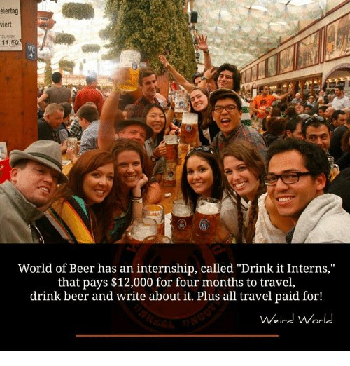 "drinking beers: eiertag  viert  ZUM Ba  11,50  World of Beer has an internship, called ""Drink it Interns,""  that pays $12,000 for four months to travel,  drink beer and write about it. Plus all travel paid for!  Weird World"