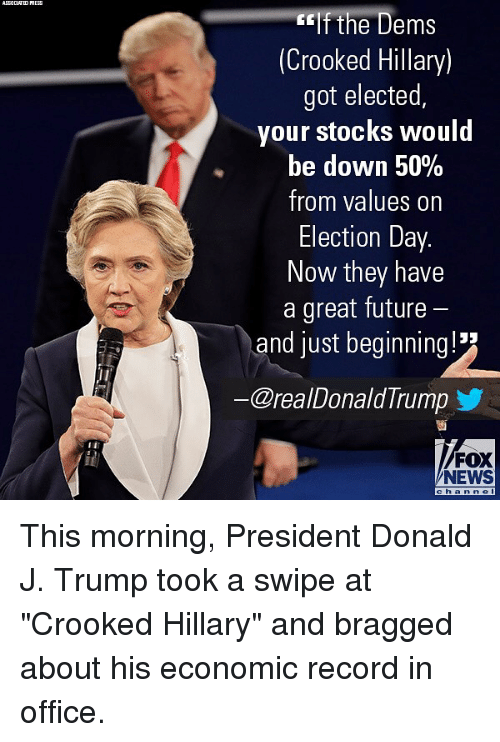 """Future, Memes, and News: eIf the Dems  (Crooked Hillary)  got elected  your stocks would  be down 50%  from values on  Election Day.  Now they have  a great future  and just beginning!  ー@reaDonaldTrump y  FOX  NEWS This morning, President Donald J. Trump took a swipe at """"Crooked Hillary"""" and bragged about his economic record in office."""