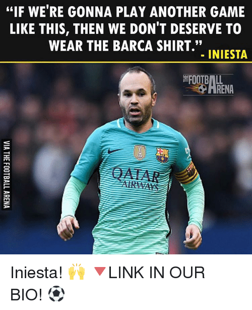"Memes, Game, and Barca: EIF WE'RE GONNA PLAY ANOTHER GAME  LIKE THIS, THEN WE DON'T DESERVE TO  WEAR THE BARCA SHIRT.""  INIESTA  ARENA Iniesta! 🙌 🔻LINK IN OUR BIO! ⚽"