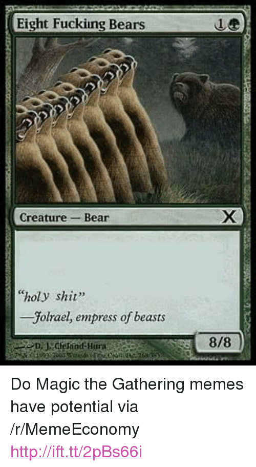 """magic the gathering: Eight Fuckiing Bears  Creature-Bear  """"holy shit""""  -Jolrael, empress of beasts  8/8 <p>Do Magic the Gathering memes have potential via /r/MemeEconomy <a href=""""http://ift.tt/2pBs66i"""">http://ift.tt/2pBs66i</a></p>"""