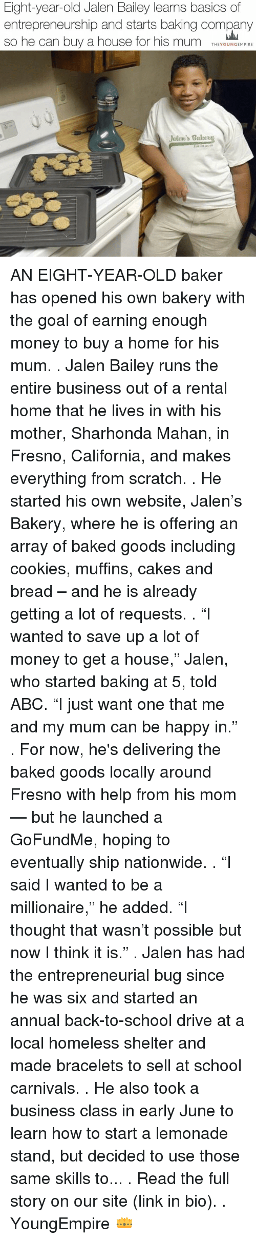 "Abc, Memes, and Scratch: Eight-year-old Jalen Bailey learns basics of  entrepreneurship and starts baking company  so he can buy a house for his mum  THE YOUNG EMPIRE  Jalen's takeut AN EIGHT-YEAR-OLD baker has opened his own bakery with the goal of earning enough money to buy a home for his mum. . Jalen Bailey runs the entire business out of a rental home that he lives in with his mother, Sharhonda Mahan, in Fresno, California, and makes everything from scratch. . He started his own website, Jalen's Bakery, where he is offering an array of baked goods including cookies, muffins, cakes and bread – and he is already getting a lot of requests. . ""I wanted to save up a lot of money to get a house,"" Jalen, who started baking at 5, told ABC. ""I just want one that me and my mum can be happy in."" . For now, he's delivering the baked goods locally around Fresno with help from his mom — but he launched a GoFundMe, hoping to eventually ship nationwide. . ""I said I wanted to be a millionaire,"" he added. ""I thought that wasn't possible but now I think it is."" . Jalen has had the entrepreneurial bug since he was six and started an annual back-to-school drive at a local homeless shelter and made bracelets to sell at school carnivals. . He also took a business class in early June to learn how to start a lemonade stand, but decided to use those same skills to... . Read the full story on our site (link in bio). . YoungEmpire 👑"