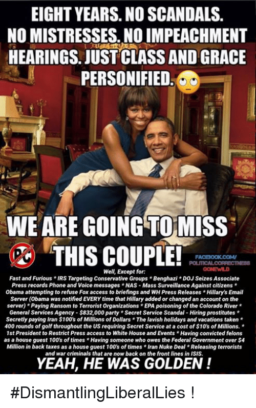 prostitutes: EIGHT YEARS. NO SCANDALS.  NO MISTRESSES. NO IMPEACHMENT  HEARINGS. JUST CLASS AND GRACE  PERSONIFIED  WE ARE GOING TOMISS  THIS COUPLE!  FACBOOK COMV  Well, Except for:  Fast and Furious *IRS Targeting Conservative Groups Benghazi DOJ Seizes Associate  Press records Phone and Voice messages *NAS Mass Surveillance Against citizens  Obama attempting to refuse Fox access to briefings and WH Press Releases Hillary's Email  Server (obama was notified EVERY time that Hillary added or changed an account on the  server) Paying Ransom to Terrorist Organizations*EPA poisoning of the Colorado River  General Services Agency $832,000 party *Secret Service Scandal-Hiring prostitutes  Secretly paying Iran $100's of Millions of Dollars The lavish holidays and vacations taken  400 rounds of golf throughout the US requiring Secret Service at a cost of $10's of Millions.  1st President to Restrict Press access to White House and Events *Having convicted felons  as a house guest 100's of times Having someone who owes the Federal Government over $4  Million in back taxes as a house guest 100's of times Iran Nuke Deal Releasing terrorists  and war criminals that are now back on the front lines in ISIS.  YEAH, HE WAS GOLDEN #DismantlingLiberalLies !