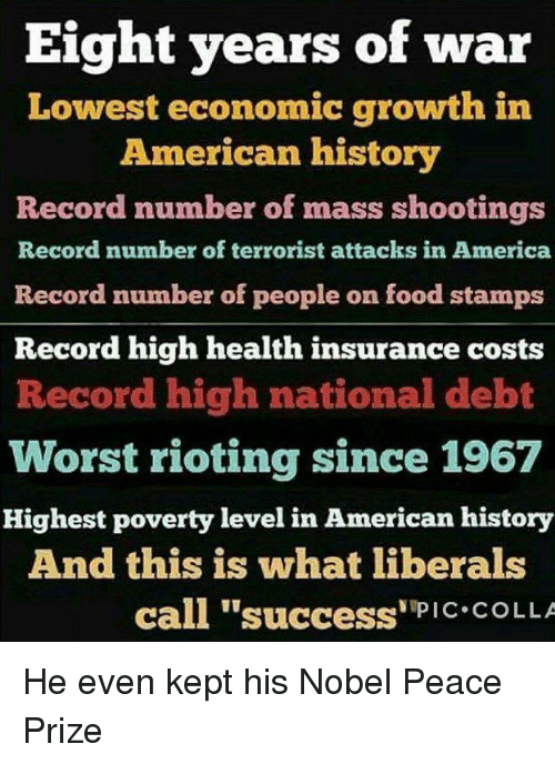 """America, Memes, and American: Eight years of war  Lowest economic growth in  American history  Record number of mass shootings  Record number of terrorist attacks in America  Record number of people on tood stamps  Record high health insurance costs  Record high national debt  Worst rioting since 1967  Highest poverty level in American history  And this is what liberals  call """"success'""""PiC COLLA He even kept his Nobel Peace Prize"""