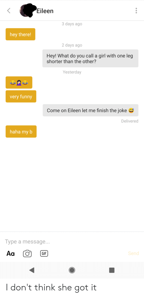 come on eileen: Eileen  3 days ago  hey there!  2 days ago  Hey! What do you call a girl with one leg  shorter than the other?  Yesterday  very funny  Come on Eileen let me finish the joke  Delivered  haha my b  Type a message...  Aa  Send  GIF I don't think she got it