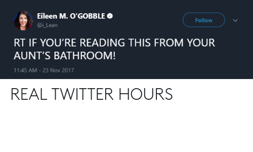 Eileen: Eileen M. O'GOBBLE  @i Lean  Follow  RT IF YOU'RE READING THIS FROM YOUR  AUNT'S BATHROOM!  11:45 AM-23 Nov 2017 REAL TWITTER HOURS