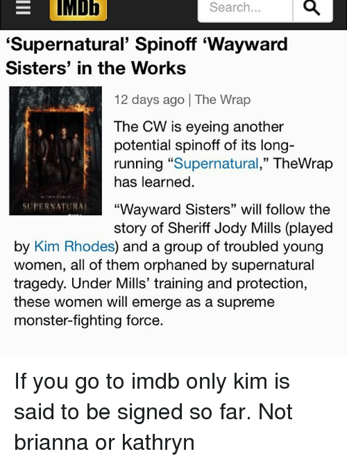"Kathryn: EIMDE  Search...  'Supernatural' Spinoff 'Wayward  Sisters' in the Works  12 days ago | The Wrap  The CW is eyeing another  potential spinoff of its long-  running ""Supernatural,"" TheWrap  has learned  SUPERSATURA  ""Wayward Sisters"" will follow the  story of Sheriff Jody Mills (played  by Kim Rhodes) and a group of troubled young  women, all of them orphaned by supernatural  tragedy. Under Mills' training and protection,  these women will emerge as a supreme  monster-fighting force. If you go to imdb only kim is said to be signed so far. Not brianna or kathryn"