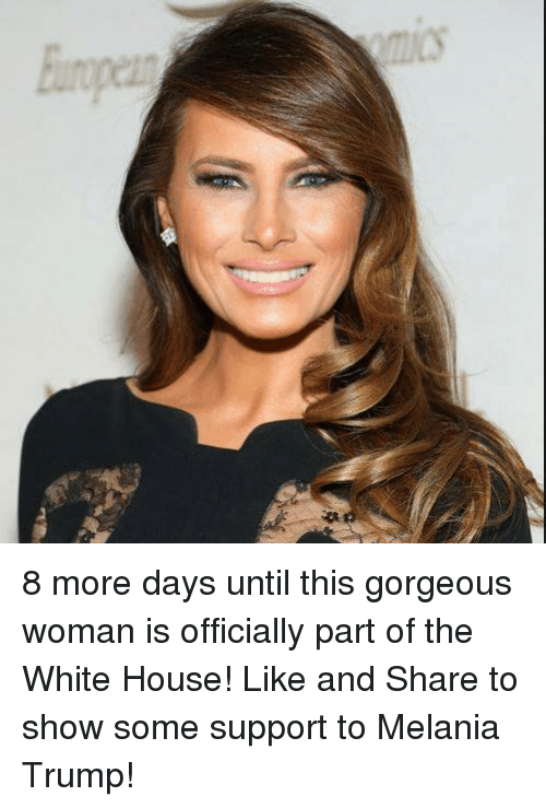 Melania Trump, Memes, and White House: Ein 8 more days until this gorgeous woman is officially part of the White House!  Like and Share to show some support to Melania Trump!