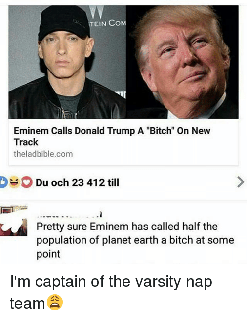 """Bitch, Donald Trump, and Eminem: EIN COM  Eminem Calls Donald Trump A """"Bitch"""" On New  Track  theladbible.com  Du och 23 412 till  Pretty sure Eminem has called half the  population of planet earth a bitch at some  point I'm captain of the varsity nap team😩"""