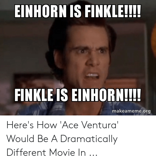 Einhorn Is Finkle: EINHORN IS FINKLE!!!!  FINKLE IS EINHORN!!!!  makeameme.org Here's How 'Ace Ventura' Would Be A Dramatically Different Movie In ...
