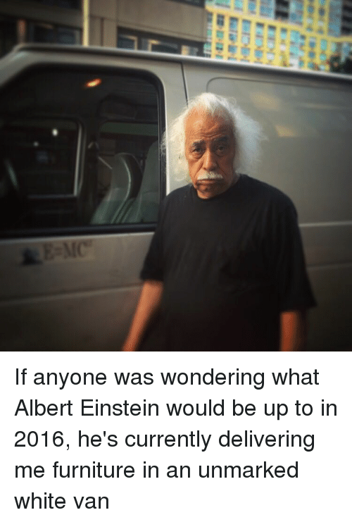 Albert Einstein, Funny, and Ups: Einli.  Flo  M If anyone was wondering what Albert Einstein would be up to in 2016, he's currently delivering me furniture in an unmarked white van