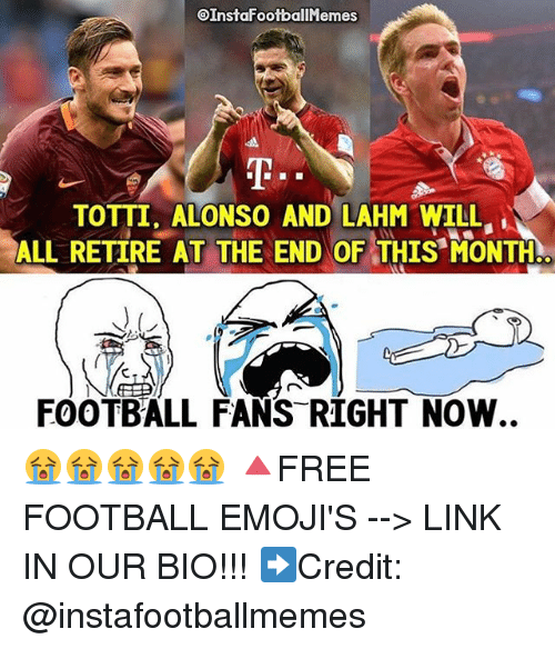 Football, Memes, and Emojis: EInstalfootballMem  TOTTI. ALONSO AND LAHM WILL  ALL RETIRE AT THE END OF THIS MONTH.  FOOTBALL FANS RIGHT NOW 😭😭😭😭😭 🔺FREE FOOTBALL EMOJI'S --> LINK IN OUR BIO!!! ➡️Credit: @instafootballmemes