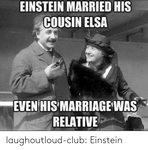 Marriage: EINSTEIN MARRIED HIS  COUSIN ELSA  EVEN HIS MARRIAGE WAS  RELATIVE  quickme laughoutloud-club:  Einstein