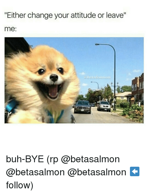 """buh bye: """"Either change your attitude or leave""""  me:  a Beta Sala buh-BYE (rp @betasalmon @betasalmon @betasalmon ⬅ follow)"""