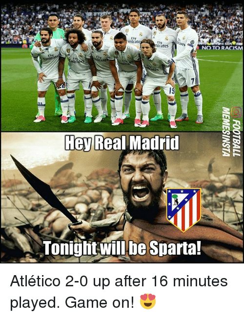 Memes, Racism, and Real Madrid: Eiv  mirate  Elv  rates  NO TO RACISM  EN  mira  Hey Real Madrid  Tonight will be Sparta! Atlético 2-0 up after 16 minutes played. Game on! 😍