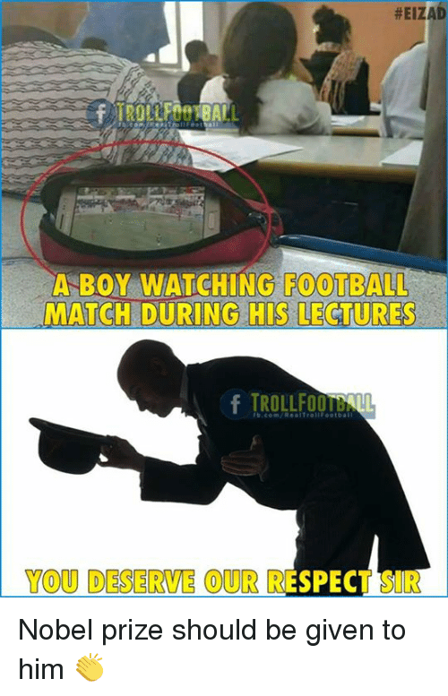 Football, Memes, and Nobel Prize:  #EIZAD  A BOY WATCHING FOOTBALL  MATCH DURING HIS LECTURES  fb.com/RealteollFootbat  YOU DESERVE OUR RESPECT SIR Nobel prize should be given to him 👏