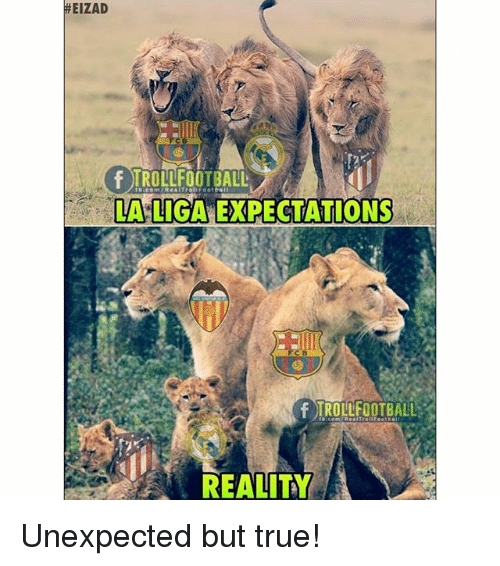 Memes, True, and La Liga:  #EIZAD  f TROLLFOOTBALL  LA LIGA EXPECTATIONS  REALITY Unexpected but true!