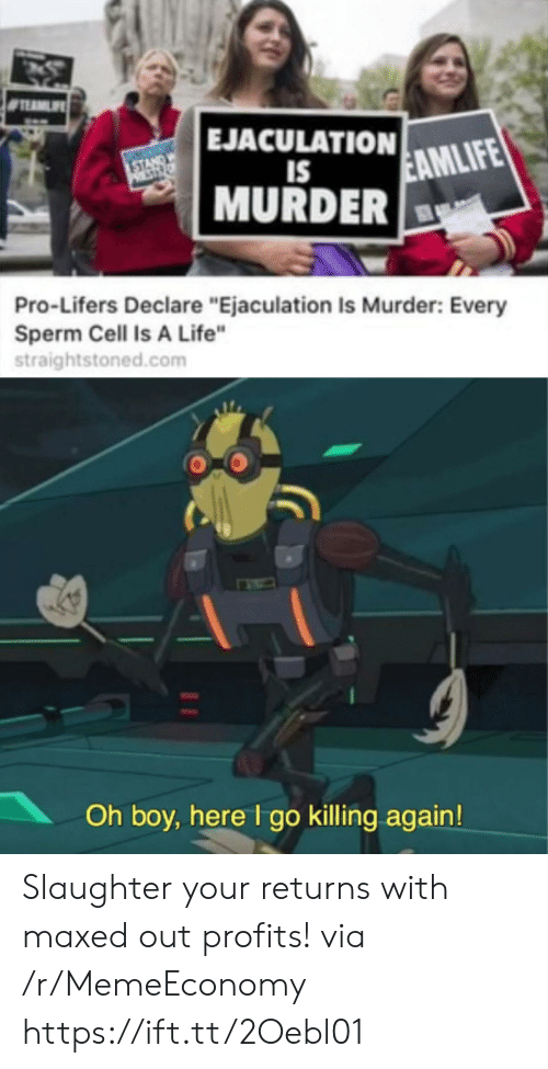 "oh boy: EJACULATION  STANDW  PST  EAMLIFE  IS  MURDER  Pro-Lifers Declare ""Ejaculation Is Murder: Every  Sperm Cell Is A Life""  straightstoned.com  Oh boy, here I go killing again! Slaughter your returns with maxed out profits! via /r/MemeEconomy https://ift.tt/2Oebl01"