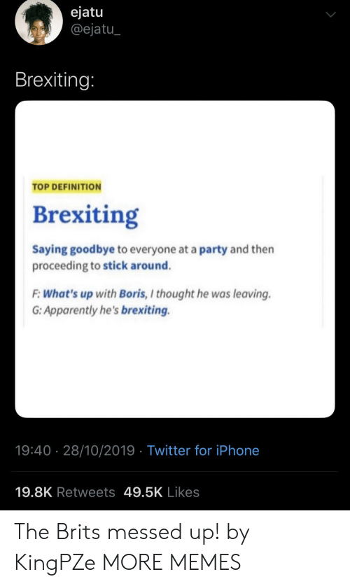 Definition: ejatu  @ejatu  Brexiting:  TOP DEFINITION  Brexiting  Saying goodbye to everyone at a party and then  proceeding to stick around.  F:What's up with Boris, I thought he was leaving  G: Apparently he's brexiting.  19:40 28/10/2019 Twitter for iPhone  19.8K Retweets 49.5K Likes The Brits messed up! by KingPZe MORE MEMES