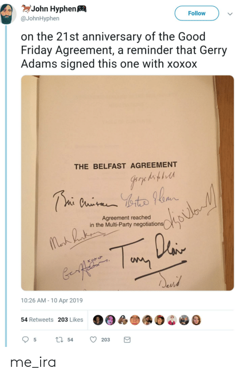 gerry adams: eJohn Hyphen  @JohnHyphen  Follow  on the 21st anniversary of the Good  Friday Agreement, a reminder that Gerry  Adams signed this one with xoxox  THE BELFAST AGREEMENT  下  Agreement reached  in the Multi-Party negotiations  10:26 AM-10 Apr 2019  54 Retweets 203 Likes  5ti 54 203 me_ira