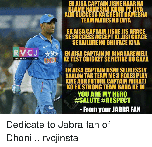 My Hero: EK AISA CAPTAIN JISNE HAAR KA  BLAME HAMESHA KHUD PELIYA  AUR SUCCESS KA CREDIT HAMESHA  TEAM MATES KO DIYA  EK AISA CAPTAIN JISNEJIS GRACE  SE SUCCESS ACCEPT KI..USI GRACE  SE FAILURE KO BHI FACE KIYA  RV CJ Star EK AISA CAPTAIN Jo BINA FAREWELL  ONO KE TEST CRICKET SE RETIRE HO GAYA  WWW, RVCJ.COM  EKAISA CAPTAIN JISNE SELFLESSLY  SAALON TAK TEAM ME 3 ROLES PLAY  KIYE AUR FUTURE CAPTAIN OVIRATI  KOEKSTRONG TEAM BANA KE DI  YOU ARE MY HERO  #SALUTE #RESPECT  From your JABRA FAN Dedicate to Jabra fan of Dhoni... rvcjinsta