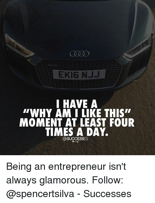 "Memes, 🤖, and Moment: EKI6 NJJ  I HAVE A  ""WHY AM I LIKE THIS""  MOMENT AT LEAST FOUR  TIMES A DAY.  @SUCCESSES Being an entrepreneur isn't always glamorous. Follow: @spencertsilva - Successes"