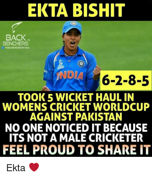 Memes, Cricket, and India: EKTA BISHIT  BACK  TM  BENCHERS  THEBACKBENCHERSOFFICIAL  INDIA 6-2-8-5  TOOK 5 WICKET HAUL IN  WOMENS CRICKET WORLDCUP  AGAINST PAKISTAN  NO ONE NOTICED IT BECAUSE  ITS NOT A MALE CRICKETER  FEEL PROUD TO SHARE IT Ekta ❤️