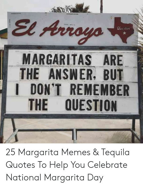 margarita: El Arroyo  utu  MARGARITAS ARE  THE ANSWER, BUT  I DON'T REMEMBER  THE QUESTION 25 Margarita Memes & Tequila Quotes To Help You Celebrate National Margarita Day