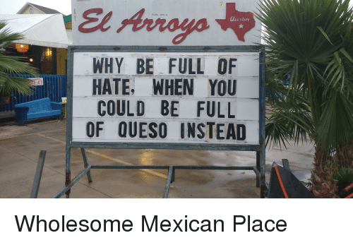 Queso: El Arroyo  WHY BE FULL OF  HATE, WHEN YOU  COULD BE FULL  OF QUESO INSTEAD  ATX <p>Wholesome Mexican Place</p>