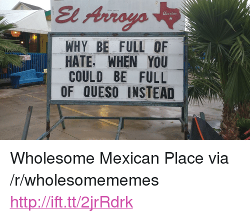 """Queso: El Arroyo  WHY BE FULL OF  HATE, WHEN YOU  COULD BE FULL  OF QUESO INSTEAD  ATX <p>Wholesome Mexican Place via /r/wholesomememes <a href=""""http://ift.tt/2jrRdrk"""">http://ift.tt/2jrRdrk</a></p>"""