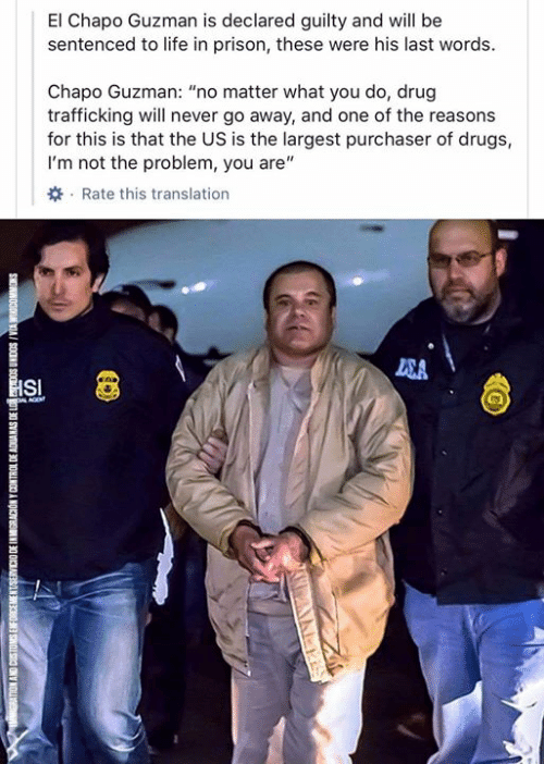 """nol: El Chapo Guzman is declared guilty and will be  sentenced to life in prison, these were his last words  Chapo Guzman: """"no matter what you do, drug  trafficking will never go away, and one of the reasons  for this is that the US is the largest purchaser of drugs,  I'm not the problem, you are""""  Rate this translation  SA  HSI  L AGE  SNOWNOODM VIA I SOONN SO  01 30 SYNVOV 30 1OHINCO A NOKN  300 SNONC SNY NOL"""