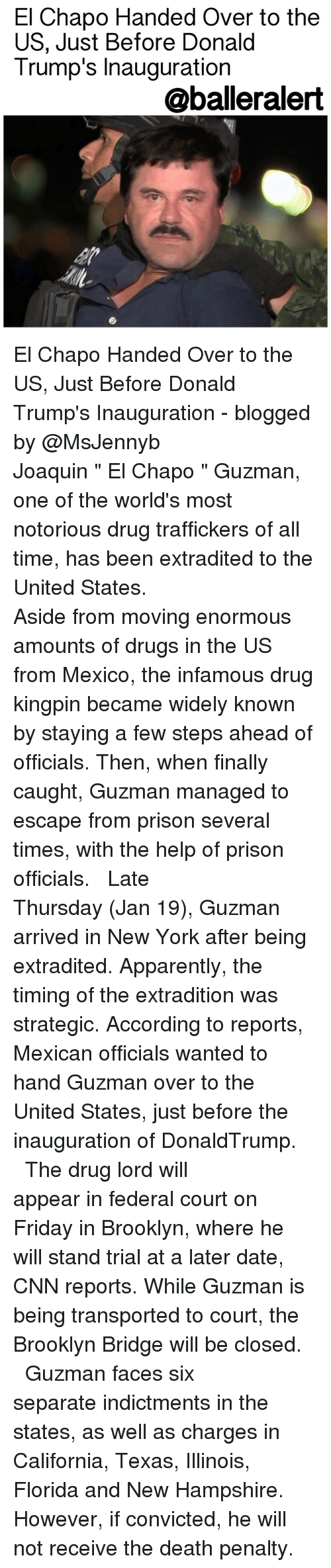 "Donald Trump Inauguration: El Chapo Handed Over to the  US, Just Before Donald  Trump's Inauguration  aballeralert El Chapo Handed Over to the US, Just Before Donald Trump's Inauguration - blogged by @MsJennyb ⠀⠀⠀⠀⠀⠀⠀⠀⠀ ⠀⠀⠀⠀⠀⠀⠀⠀⠀ Joaquin "" El Chapo "" Guzman, one of the world's most notorious drug traffickers of all time, has been extradited to the United States. ⠀⠀⠀⠀⠀⠀⠀⠀⠀ ⠀⠀⠀⠀⠀⠀⠀⠀⠀ Aside from moving enormous amounts of drugs in the US from Mexico, the infamous drug kingpin became widely known by staying a few steps ahead of officials. Then, when finally caught, Guzman managed to escape from prison several times, with the help of prison officials. ⠀⠀⠀⠀⠀⠀⠀⠀⠀ ⠀⠀⠀⠀⠀⠀⠀⠀⠀ Late Thursday (Jan 19), Guzman arrived in New York after being extradited. Apparently, the timing of the extradition was strategic. According to reports, Mexican officials wanted to hand Guzman over to the United States, just before the inauguration of DonaldTrump. ⠀⠀⠀⠀⠀⠀⠀⠀⠀ ⠀⠀⠀⠀⠀⠀⠀⠀⠀ The drug lord will appear in federal court on Friday in Brooklyn, where he will stand trial at a later date, CNN reports. While Guzman is being transported to court, the Brooklyn Bridge will be closed. ⠀⠀⠀⠀⠀⠀⠀⠀⠀ ⠀⠀⠀⠀⠀⠀⠀⠀⠀ Guzman faces six separate indictments in the states, as well as charges in California, Texas, Illinois, Florida and New Hampshire. However, if convicted, he will not receive the death penalty."