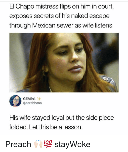 preach: El Chapo mistress flips on him in court,  exposes secrets of his naked escape  through Mexican sewer as wife listens  GEMini  @tarshhaaa  His wife stayed loyal but the side piece  folded. Let this be a lesson. Preach 🙌🏻💯 stayWoke