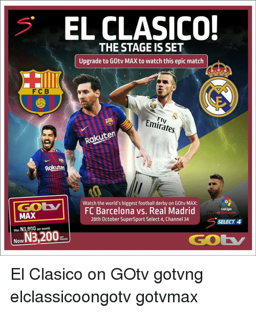 Barcelona Vs: EL CLASICO!  '  THE STAGE IS SET  Upgrade to GOtv MAX to watch this epic match  FCB  Fly  Emirátes  Rakuten  Rakuten  Watch the world's biggest football derby on G0tv MAX:  FC Barcelona vs. Real Madrid  28th October SuperSport Select 4, Channel 34  LaLiga  Santander  MAX  Was N3,800 per month  Now  SELECT 4  GOK  er El Clasico on GOtv gotvng elclassicoongotv gotvmax