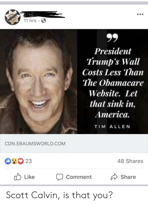 Trumps Wall: EL DORADO  S FF  FUTT  CA  11 hrs  President  Trump's Wall  Costs Less Than  The Obamacare  Website. Let  that sink in,  America  TIM ALLEN  CDN.EBAUMSWORLD.COM  23  48 Shares  Like  Comment  Share Scott Calvin, is that you?