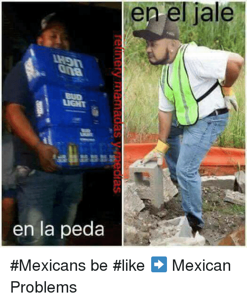 Mexicans Be Like: el en el jale  iale  en la peda #Mexicans be #like ➡ Mexican Problems