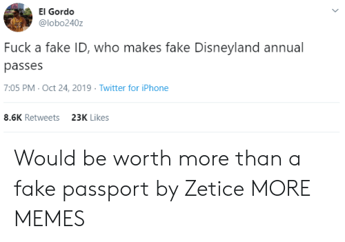 disneyland: El Gordo  @lobo240z  Fuck a fake ID, who makes fake Disneyland annual  passes  7:05 PM- Oct 24, 2019 Twitter for iPhone  8.6K Retweets  23K Likes Would be worth more than a fake passport by Zetice MORE MEMES