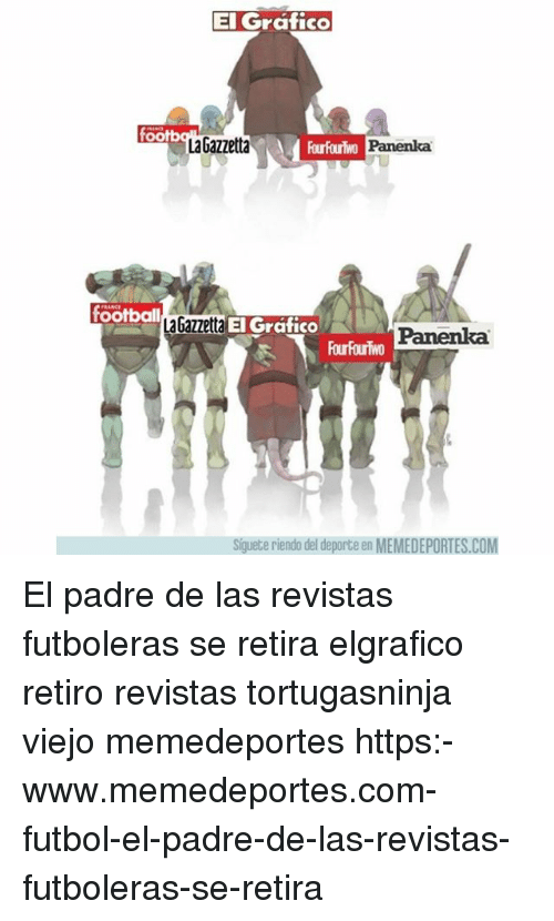 Football, Memes, and 🤖: El Grafico  foot  La Gazzetta  Panenka  football  aGa  zetta El Gráfico  Panenka  FourFouriwo  Siguete riendo del deporte en MEMEDEPORTES.COM El padre de las revistas futboleras se retira elgrafico retiro revistas tortugasninja viejo memedeportes https:-www.memedeportes.com-futbol-el-padre-de-las-revistas-futboleras-se-retira