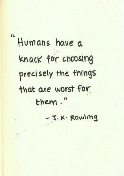 rowling: eL  Humans have a  knack for choosing  precisely the things  that are worst for  them  -T. K. Rowling