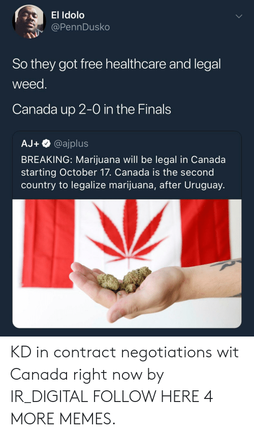 the finals: El Idolo  @PennDusko  So they got free healthcare and legal  weed  Canada up 2-0 in the Finals  AJ+@ajplus  BREAKING: Marijuana will be legal in Canada  starting October 17. Canada is the second  country to legalize marijuana, after Uruguay. KD in contract negotiations wit Canada right now by IR_DIGITAL FOLLOW HERE 4 MORE MEMES.