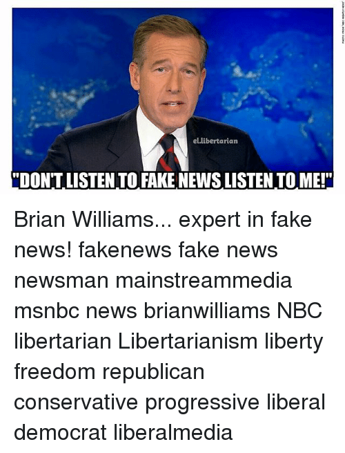 "Brian Williams, Fake, and Memes: el.libertarian  DON'T LISTEN TO FAKE NEWS LISTEN TO ME!"" Brian Williams... expert in fake news! fakenews fake news newsman mainstreammedia msnbc news brianwilliams NBC libertarian Libertarianism liberty freedom republican conservative progressive liberal democrat liberalmedia"