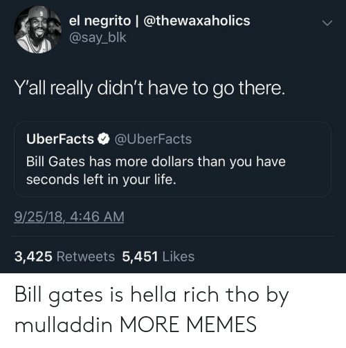Bill Gates: el negrito @thewaxa holics  @say_blk  Y'all really didn't have to go there.  Uber Facts  @UberFacts  Bill Gates has more dollars than you have  seconds left in your life.  9/25/18, 4:46 AM  3,425 Retweets 5,451 Likes Bill gates is hella rich tho by mulladdin MORE MEMES