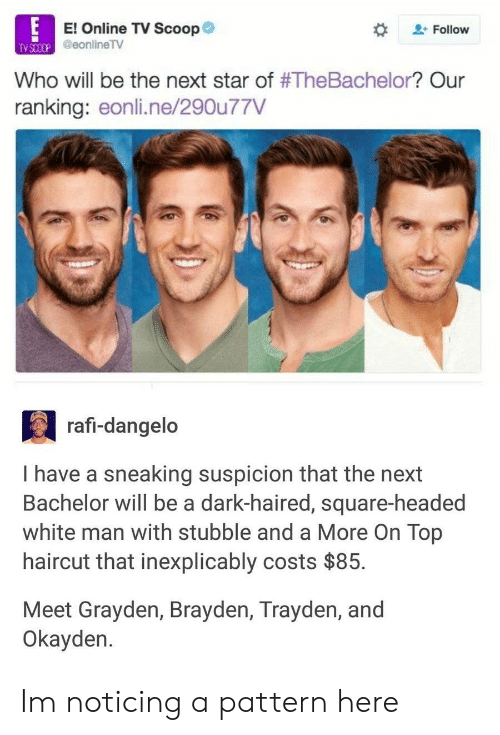 rafi: El Online TV Scoop  eonline TV  + Follow  TV SCOCP  Who will be the next star of #TheBachelor? Our  ranking: eonli.ne/290u77V  rafi-dangeldo  1 have a sneaking sust-haired, square headed  Bachelor will be a dark-haired, square-headed  white man with stubble and a More On Top  haircut that inexplicably costs $85.  Meet Grayden, Brayden, Trayden, and  Okayden. Im noticing a pattern here
