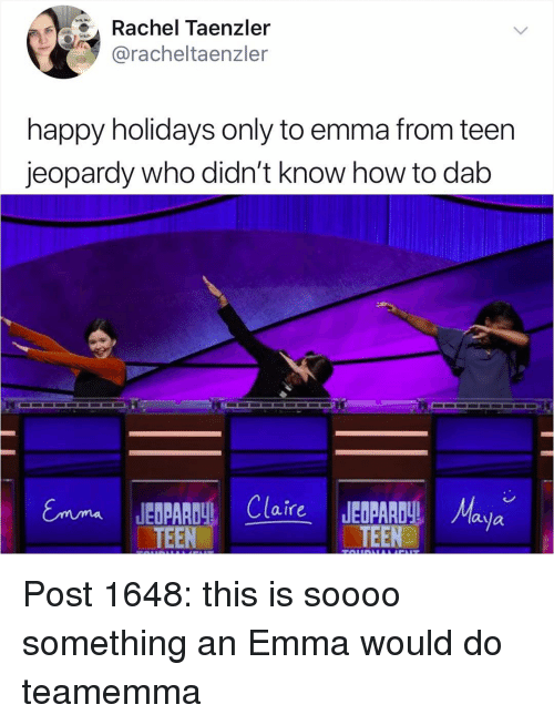 Jeopardy: el Taenzler  @racheltaenzler  happy holidays only to emma from teen  jeopardy who didn't know how to dab  laula  TEEN  TEENaya Post 1648: this is soooo something an Emma would do teamemma