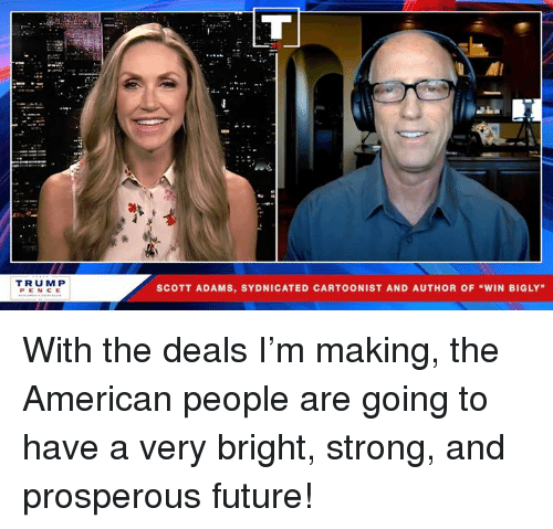 "Future, American, and Strong: el  TRUM P  PENCE  SCOTT ADAMS, SYDNICATED CARTOONIST AND AUTHOR OF ""WIN BIGLY With the deals I'm making, the American people are going to have a very bright, strong, and prosperous future!"
