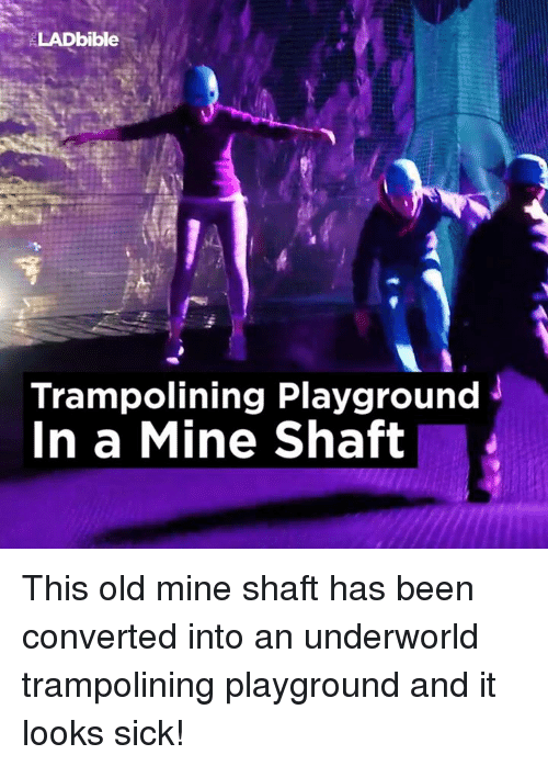 Dank, Trampoline, and Old: ELADbible  Trampolining Playground  J  In a Mine Shaft This old mine shaft has been converted into an underworld trampolining playground and it looks sick!