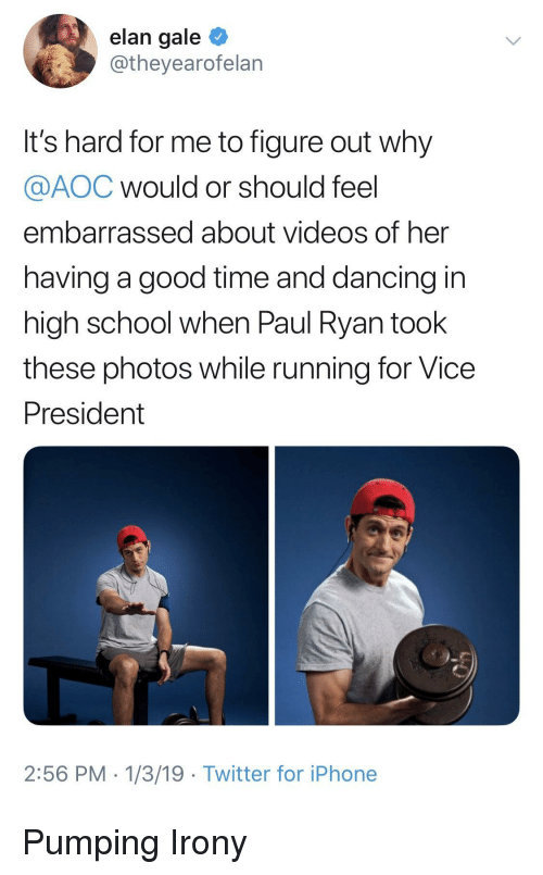 Pumping: elan gale  @theyearofelan  It's hard for me to figure out why  @AOC would or should feel  embarrassed about videos of her  having a good time and dancing in  high school when Paul Ryan took  these photos while running for Vice  President  2:56 PM 1/3/19 Twitter for iPhone Pumping Irony