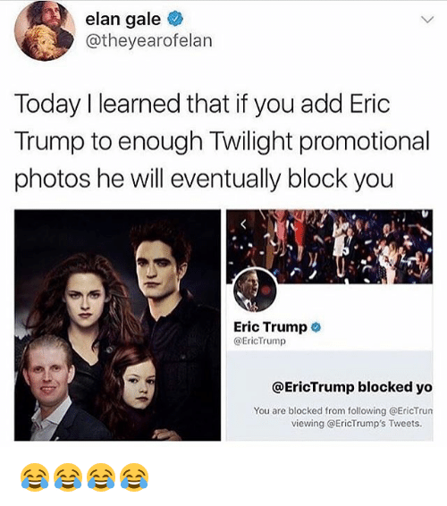 Eric Trump: elan gale  @theyearofelan  Today I learned that if you add Eric  Trump to enough Twilight promotional  photos he will eventually block you  Eric Trump  @EricTrump  @EricTrump blocked yo  You are blocked from following @EricTrun  viewing @EricTrump's Tweets. 😂😂😂😂